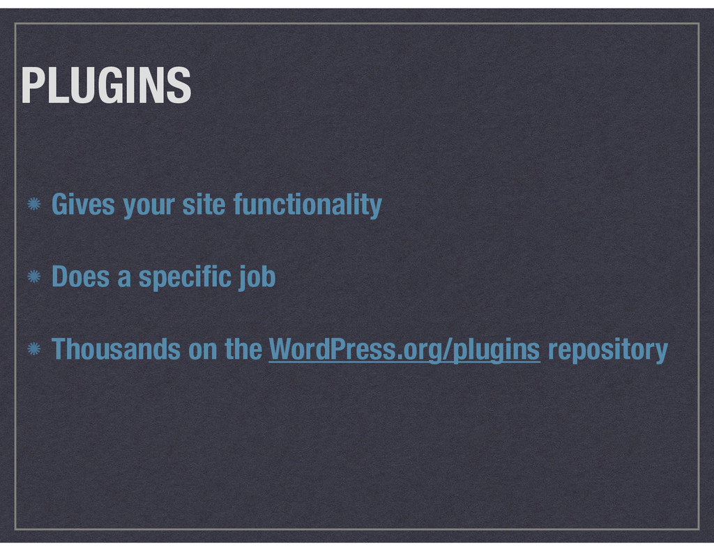 PLUGINS Gives your site functionality Does a s...