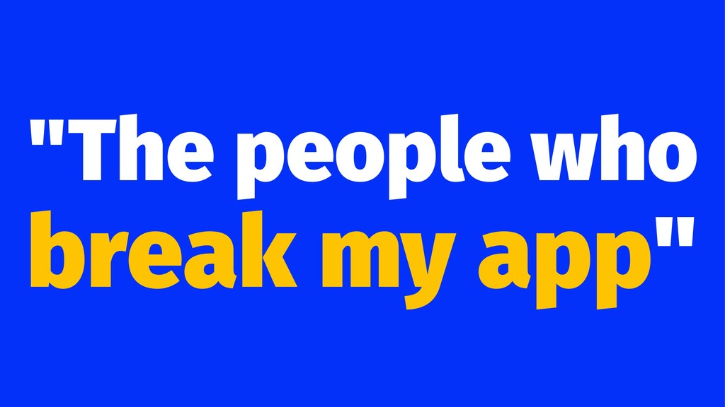 """The people who break my app"""