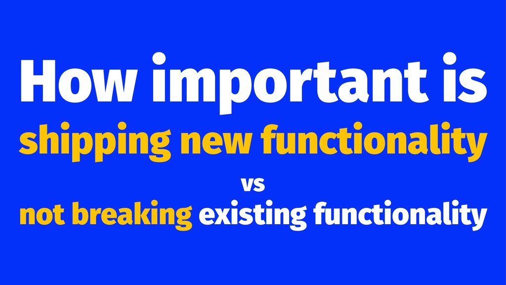 How important is shipping new functionality vs ...