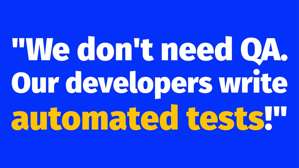 """We don't need QA. Our developers write automat..."