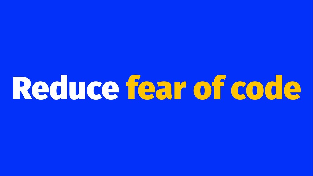 Reduce fear of code