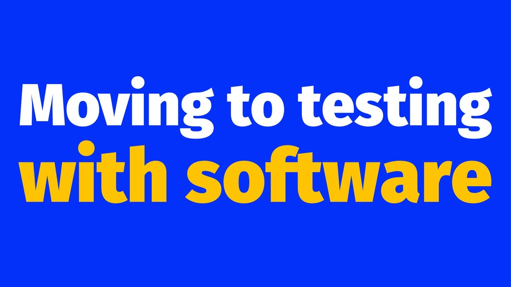 Moving to testing with software