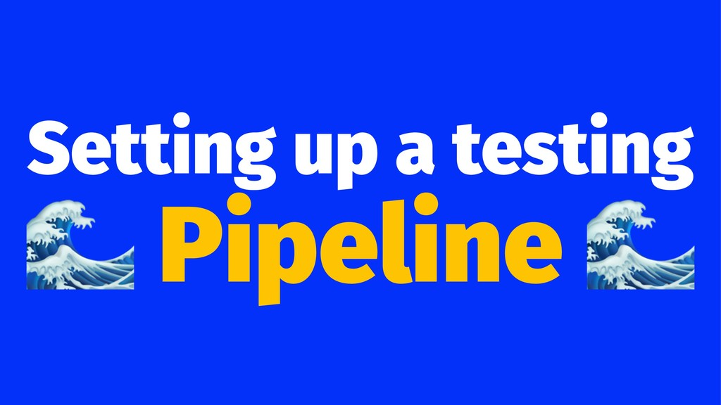 Setting up a testing ! Pipeline