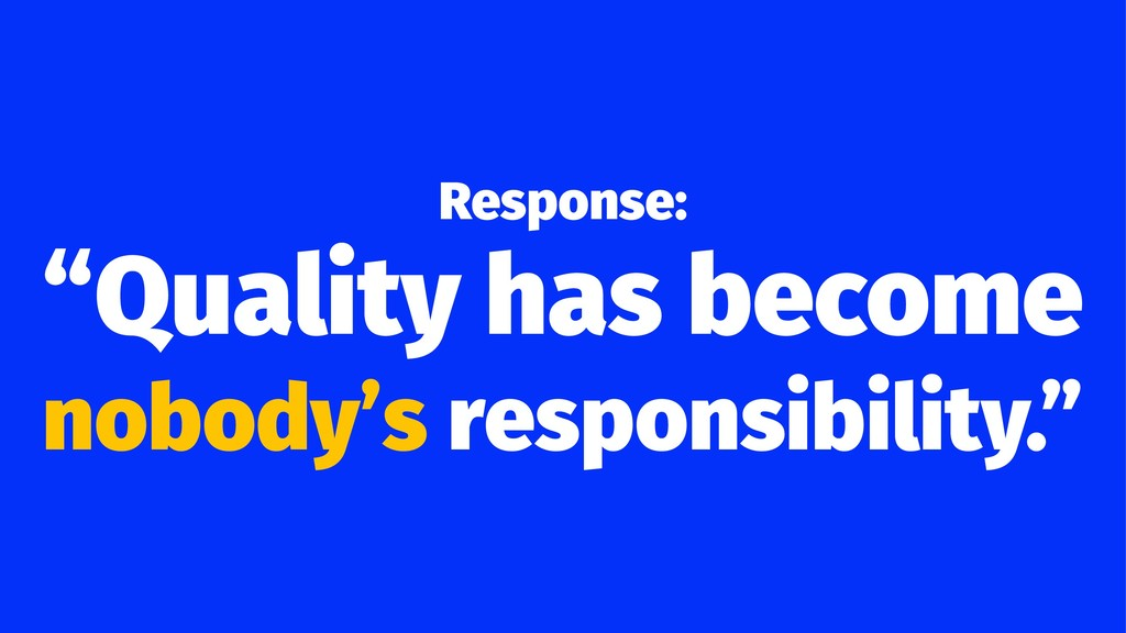 "Response: ""Quality has become nobody's responsi..."