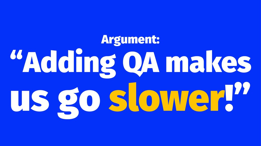 "Argument: ""Adding QA makes us go slower!"""
