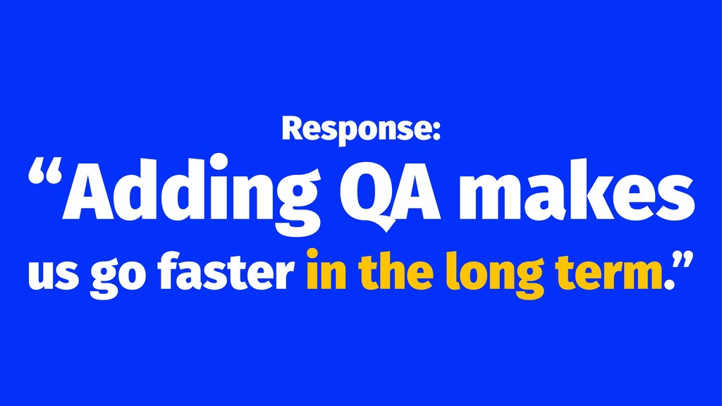 "Response: ""Adding QA makes us go faster in the ..."