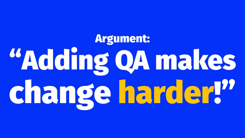 "Argument: ""Adding QA makes change harder!"""
