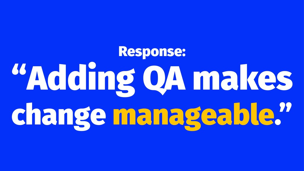 "Response: ""Adding QA makes change manageable."""
