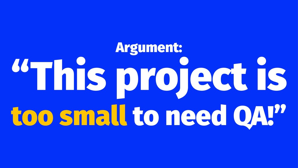 "Argument: ""This project is too small to need QA..."