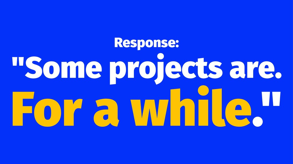 "Response: ""Some projects are. For a while."""
