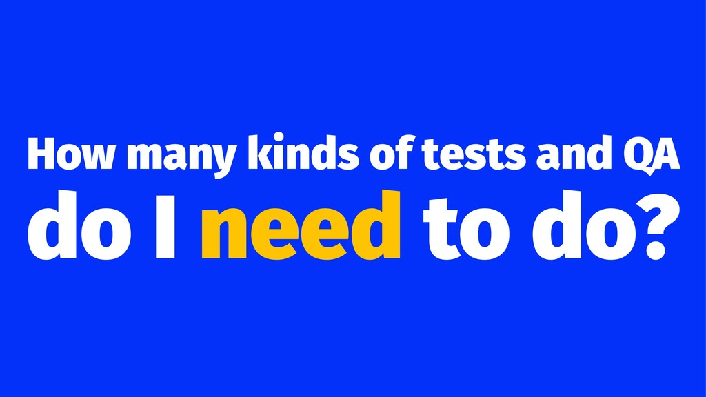 How many kinds of tests and QA do I need to do?