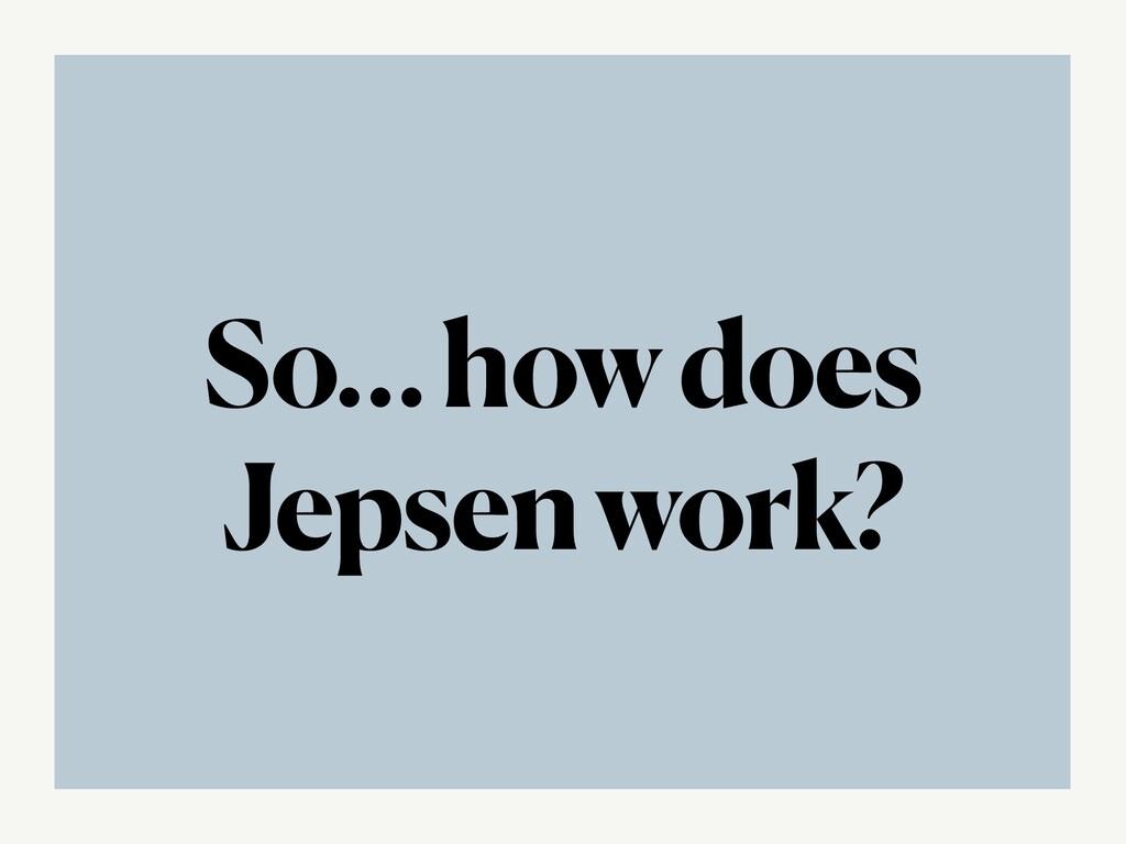 So… how does Jepsen work?