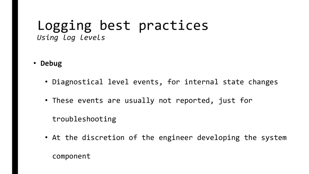 Logging best practices Using log levels • Debug...