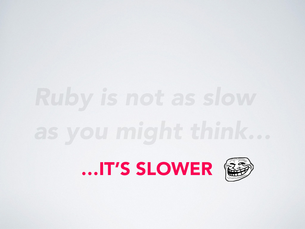 Ruby is not as slow as you might think… …IT'S S...