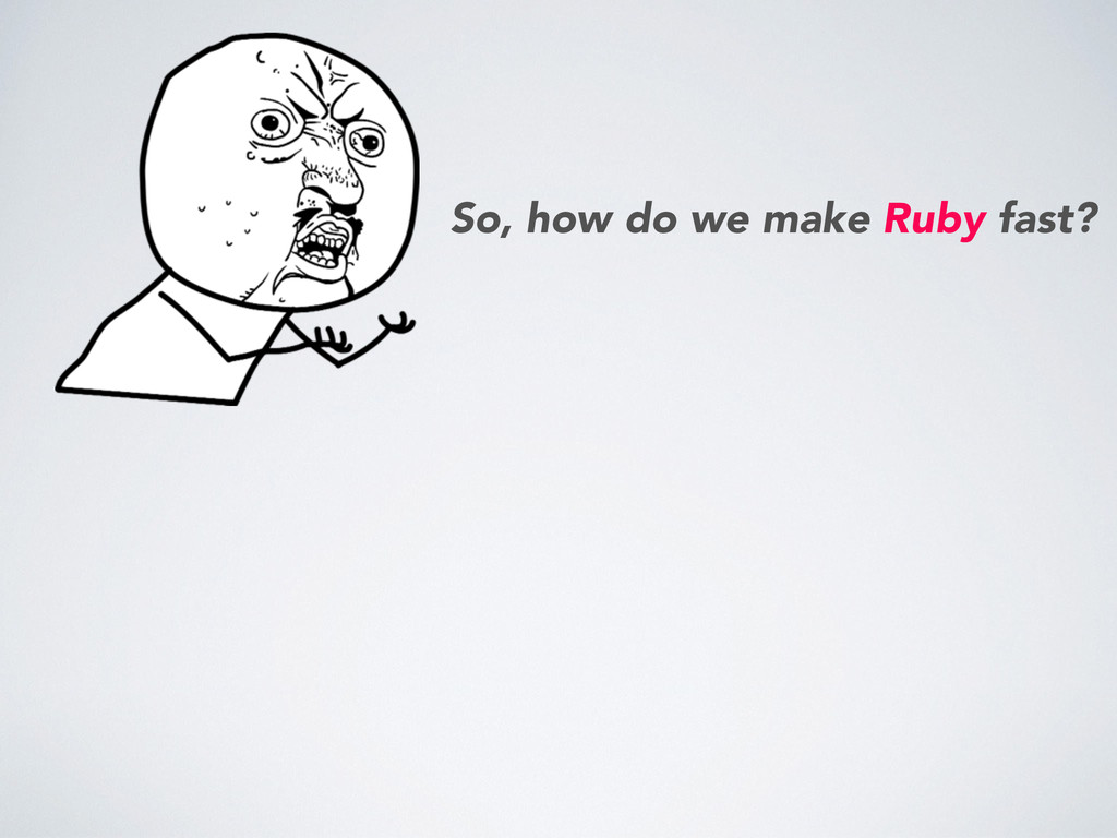So, how do we make Ruby fast?