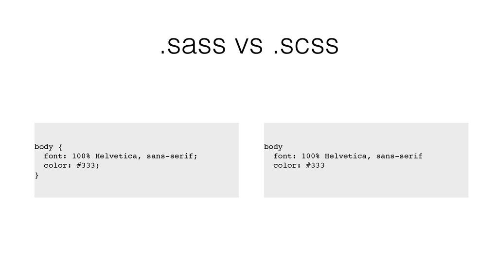 .sass vs .scss body { font: 100% Helvetica, san...