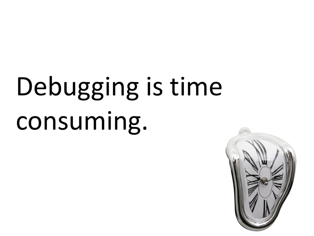 Debugging is time consuming.