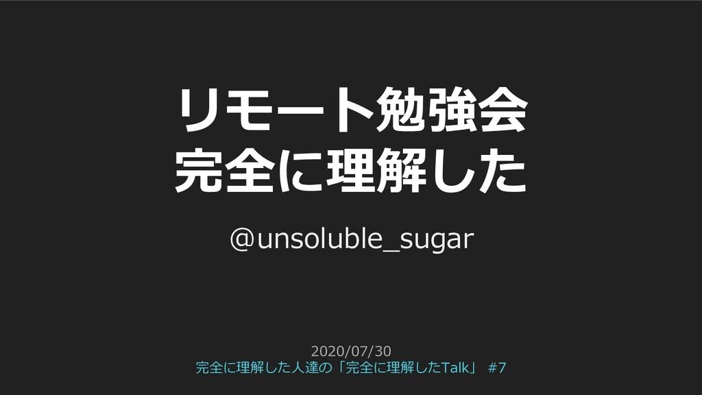 リモート勉強会 完全に理解した @unsoluble_sugar 2020/07/30 完全に...