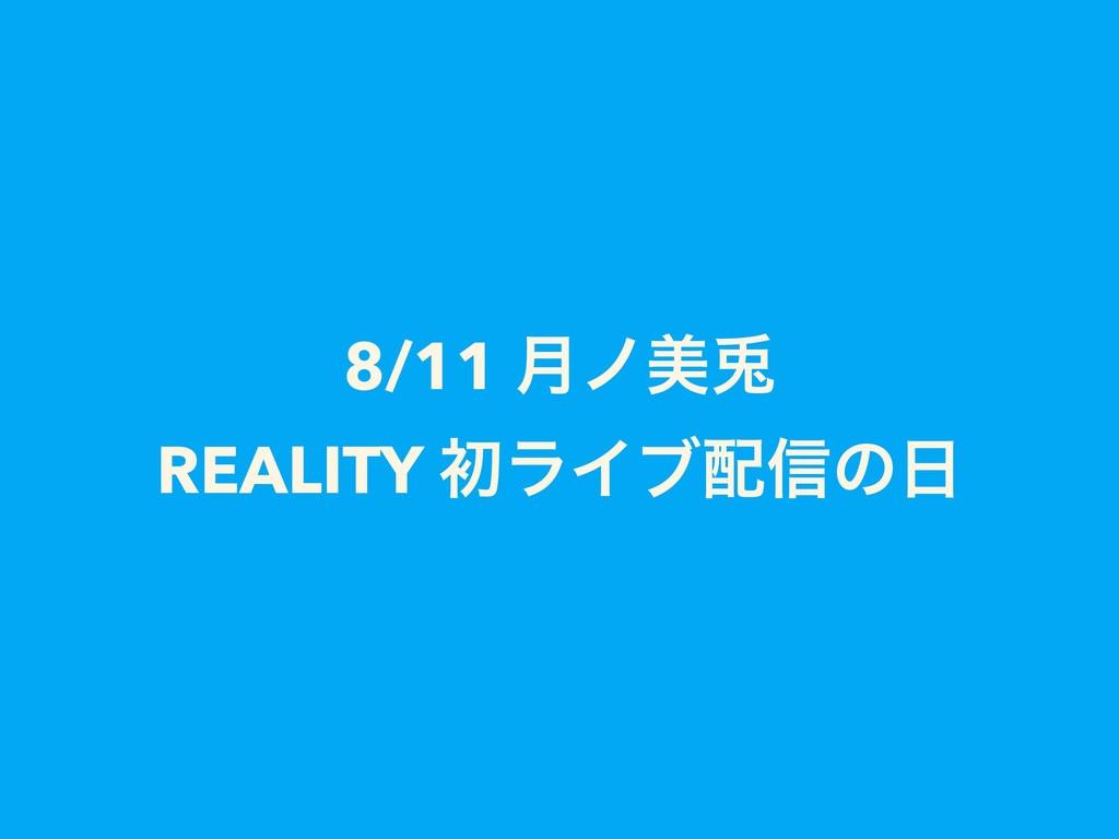8/11 ݄ϊඒ㙽 REALITY ॳϥΠϒ৴ͷ