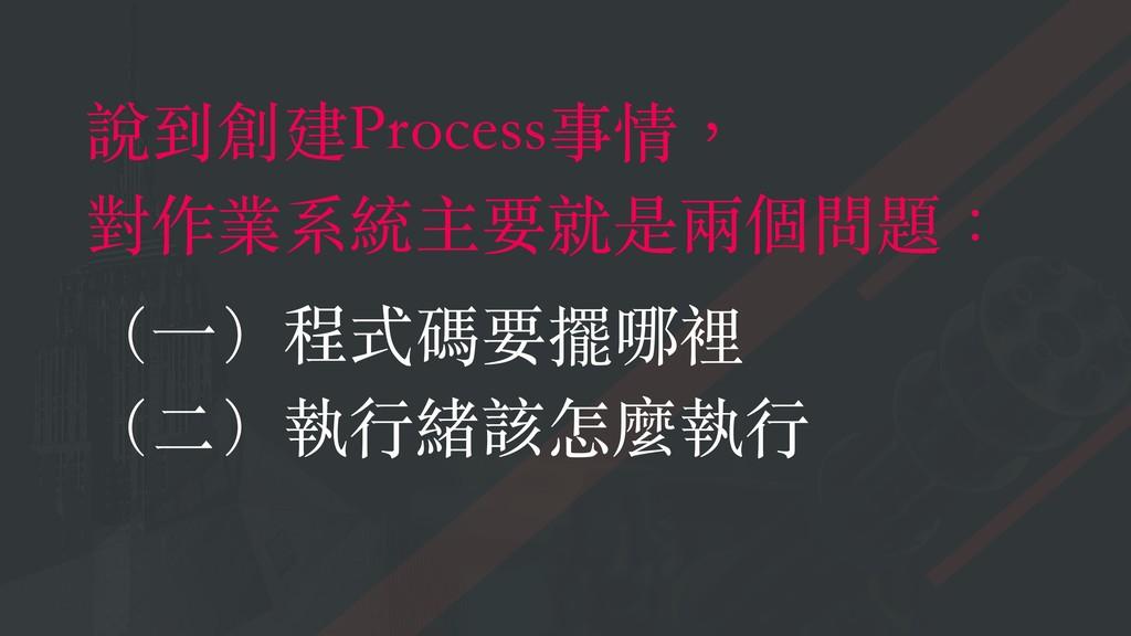 說到創建Process事情, 對作業系統主要就是兩個問題: (⼀)程式碼要擺哪裡 (⼆)執⾏緒...