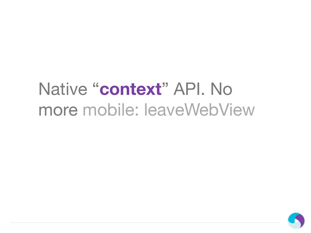 "Native ""context"" API. No more mobile: leaveWebV..."