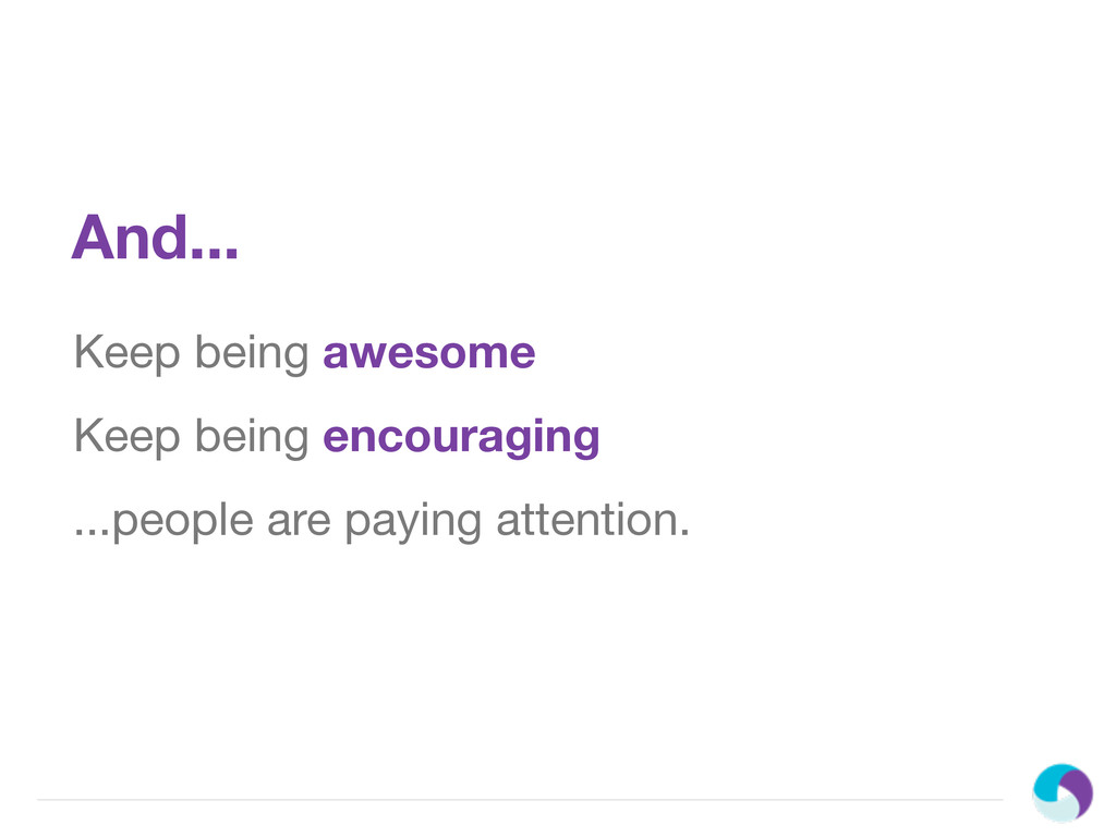And... Keep being awesome Keep being encouragin...