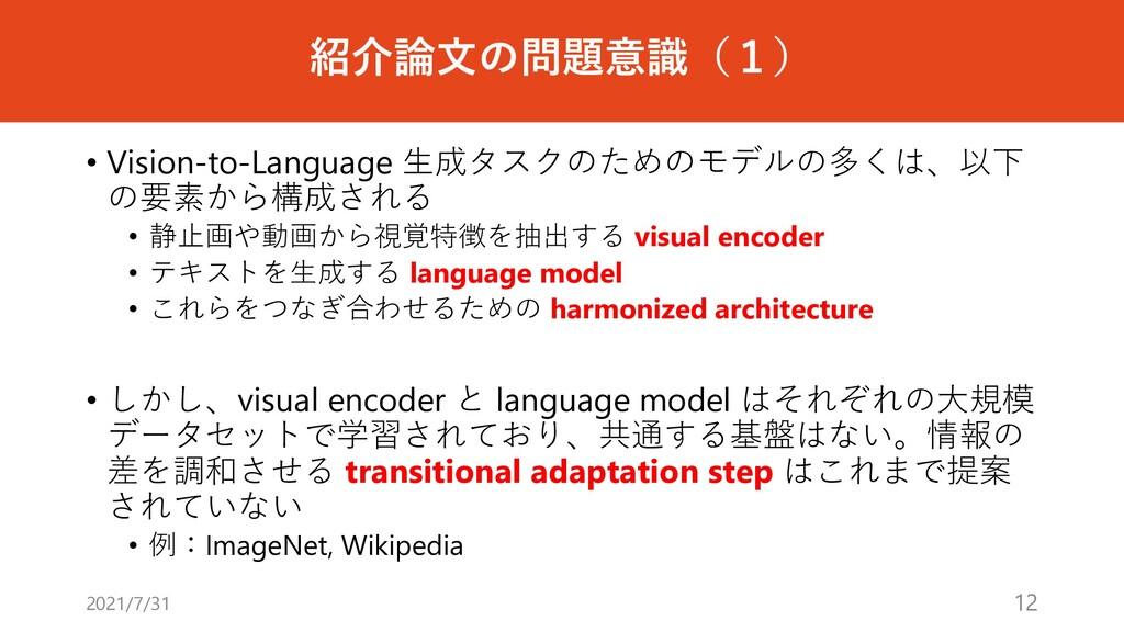 紹介論⽂の問題意識(1) • Vision-to-Language ⽣成タスクのためのモデルの...