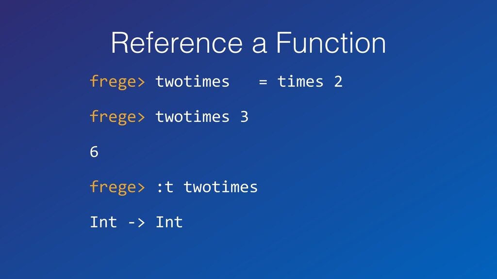 Reference a Function frege> twotimes = times 2 ...