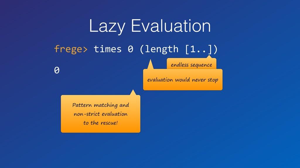Lazy Evaluation frege> times 0 (length [1..]) 0...