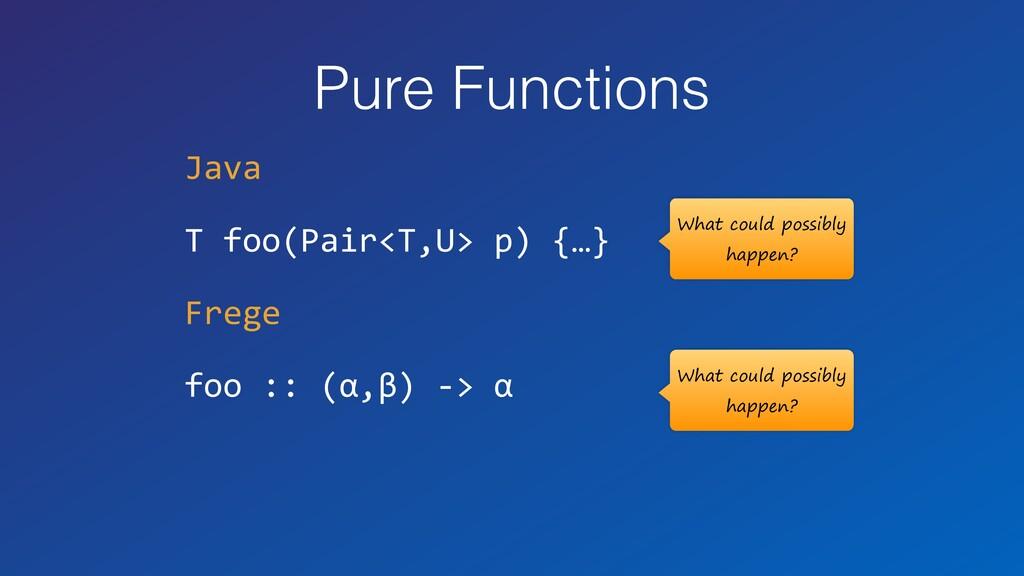 Pure Functions Java T foo(Pair<T,U> p) {…} Freg...