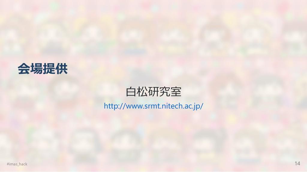 会場提供 ⽩松研究室 http://www.srmt.nitech.ac.jp/ #imas_...