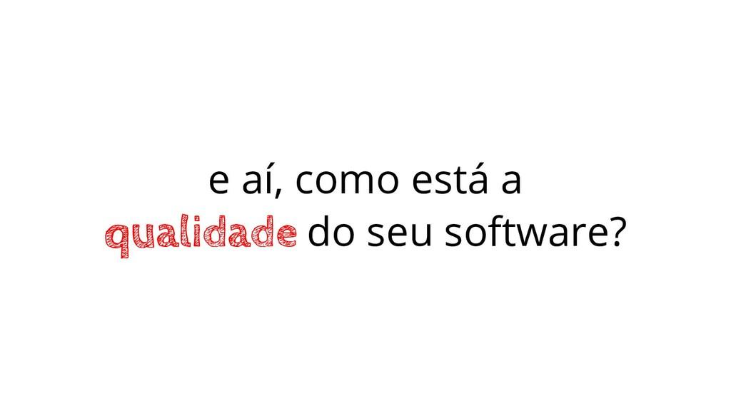 e aí, como está a qualidade do seu software?
