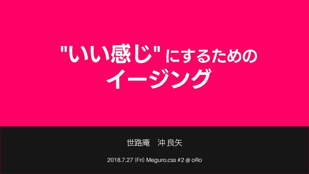 """2018.7.27 (Fri) Meguro.css #2 @ oRo """"いい感じ"""" にするた..."""