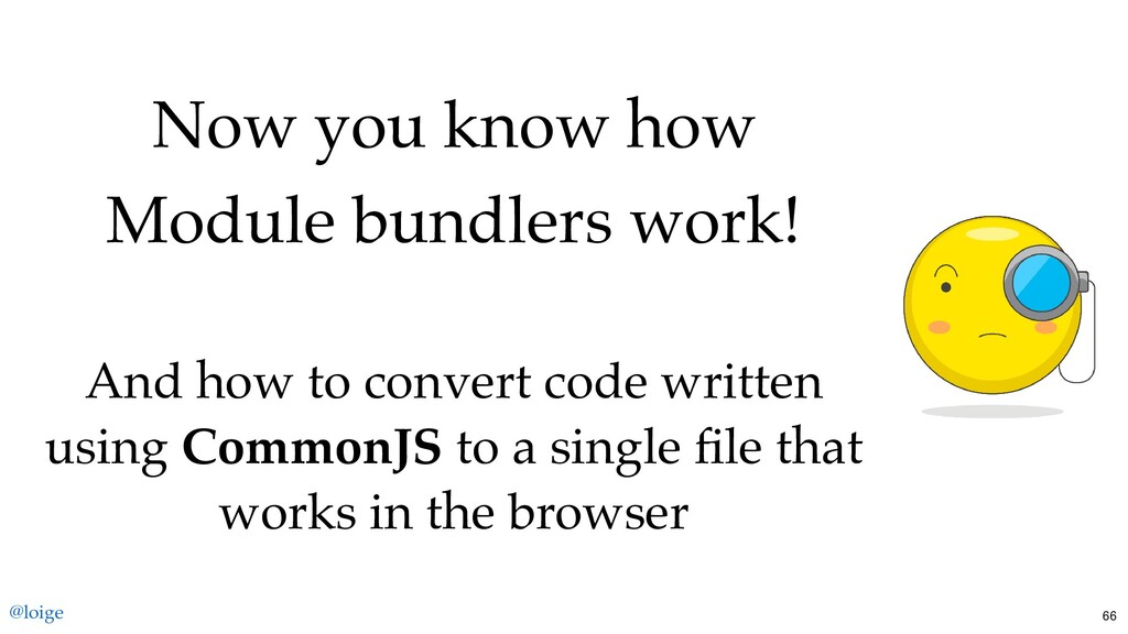 Now you know how Module bundlers work! And how ...