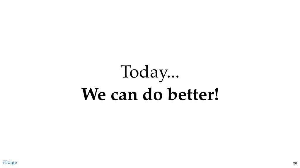 Today... We can do better! @loige 30