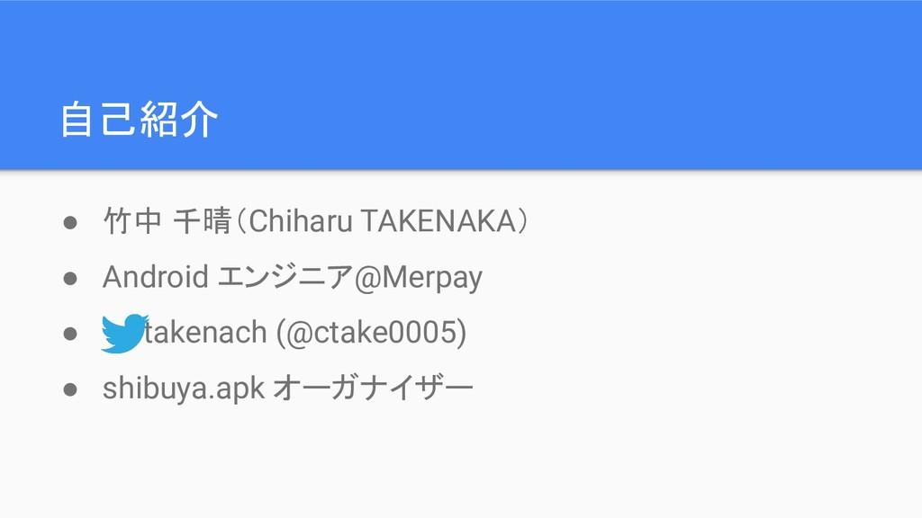 自己紹介 ● 竹中 千晴(Chiharu TAKENAKA) ● Android エンジニア@...