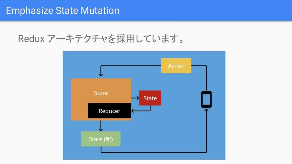 Redux アーキテクチャを採用しています。 Emphasize State Mutation
