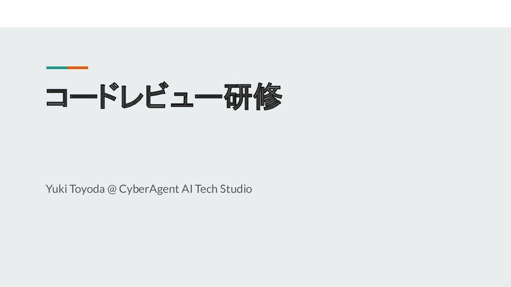 コードレビュー研修 Yuki Toyoda @ CyberAgent AI Tech Stud...