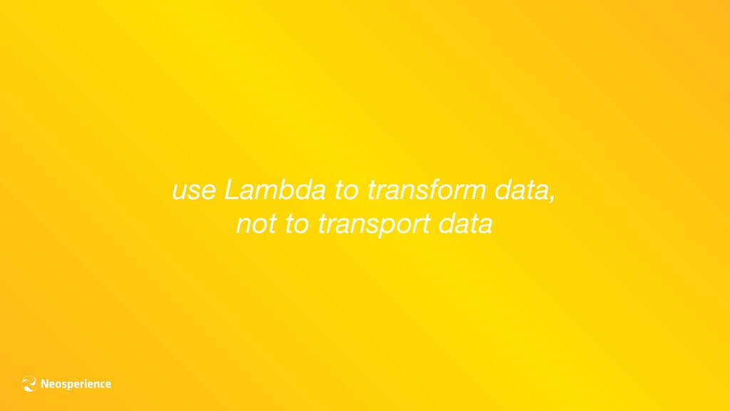 use Lambda to transform data, not to transport ...