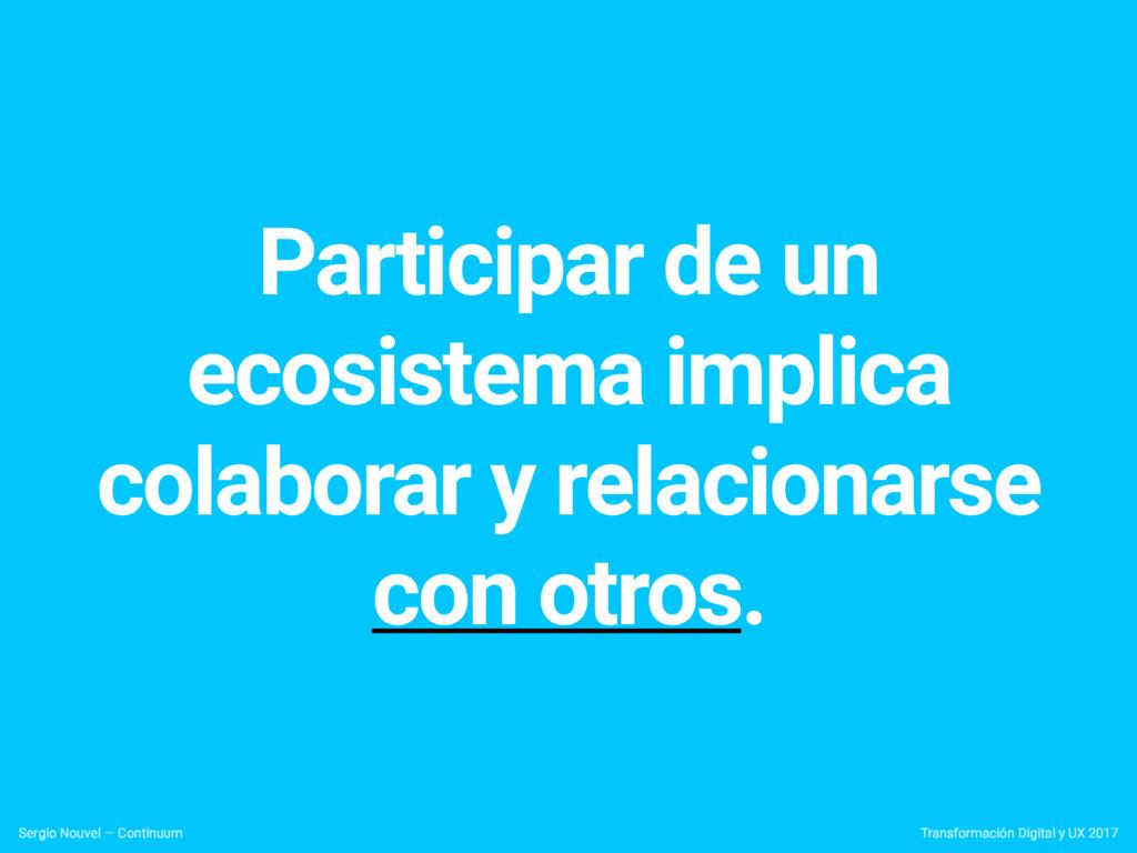 Participar de un ecosistema implica colaborar y...