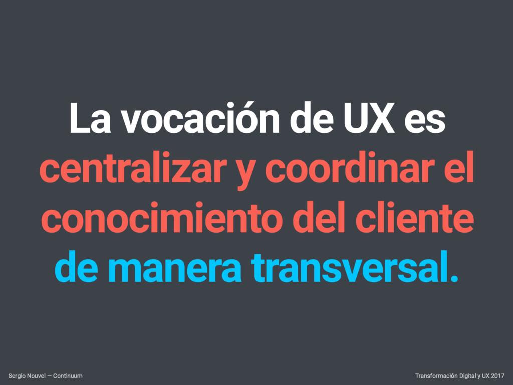 La vocación de UX es centralizar y coordinar el...