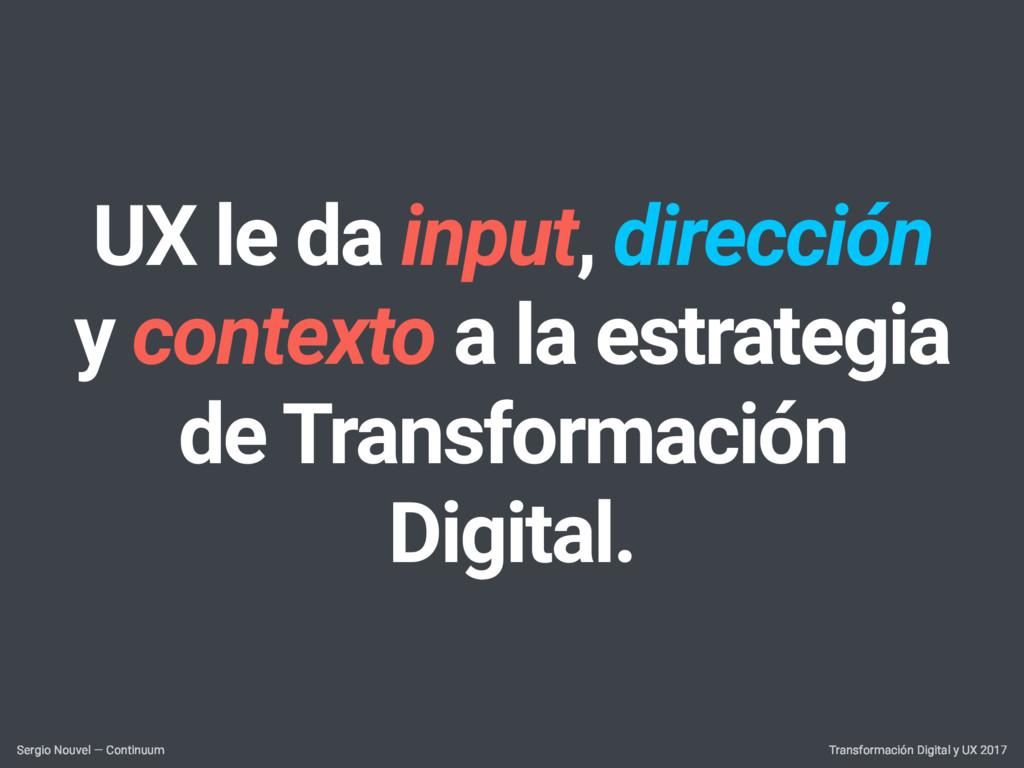 UX le da input, dirección y contexto a la estra...