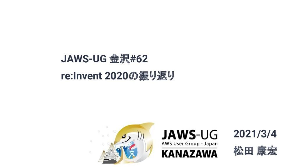 JAWS-UG 金沢#62 re:Invent 2020の振り返り 2021/3/4 松田 康宏