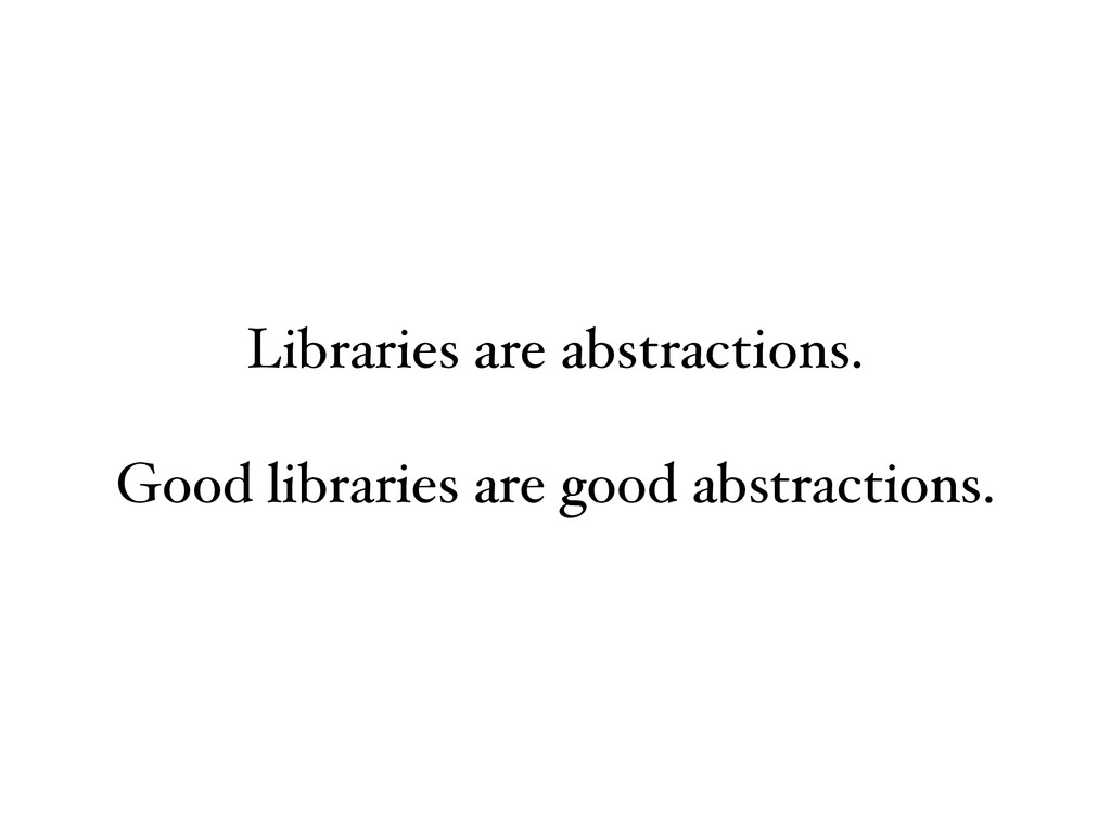 Libraries are abstractions. Good libraries are ...