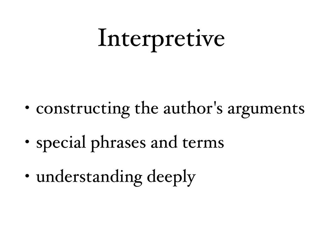 Interpretive • constructing the author's argume...