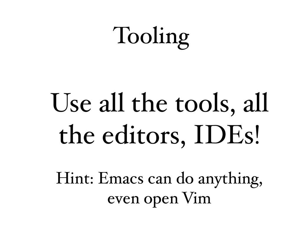 Tooling Use all the tools, all the editors, IDE...