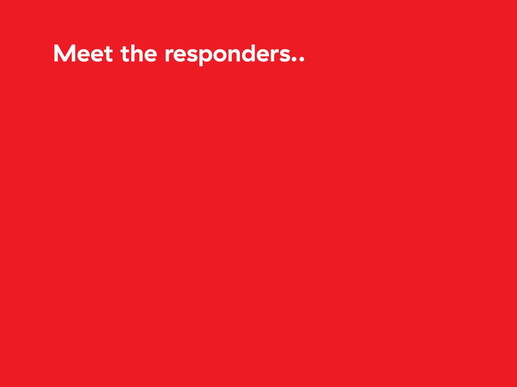 Meet the responders..