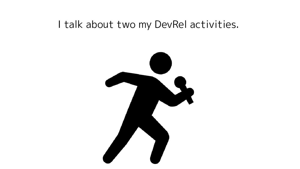 I talk about two my DevRel activities.