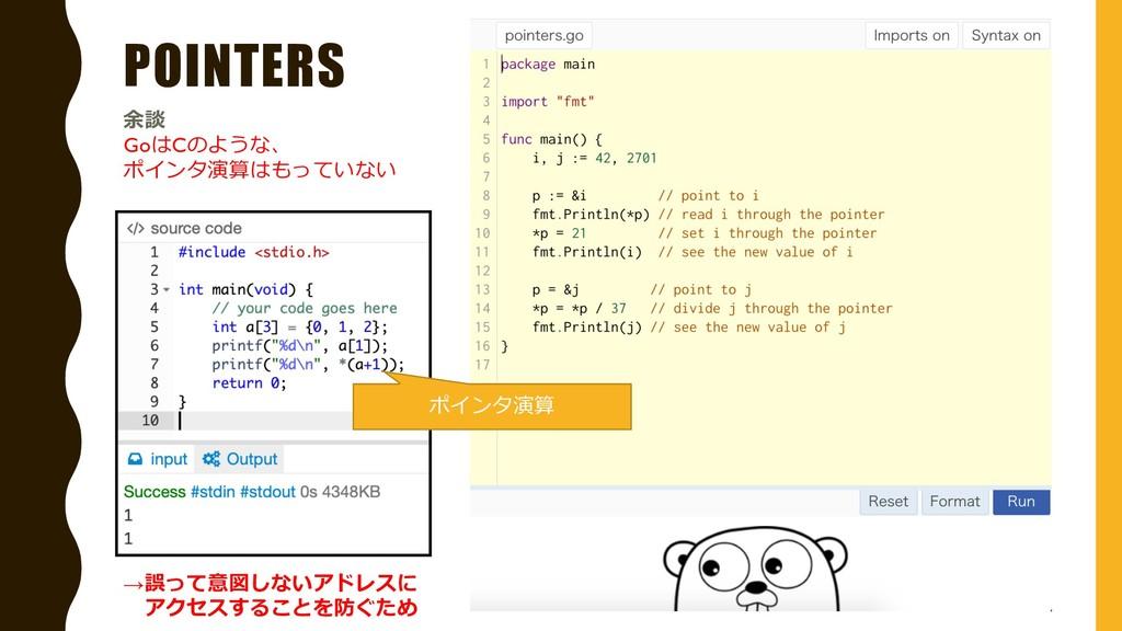 POINTERS 余談 GoはCのような、 ポインタ演算はもっていない ポインタ演算 →誤って...