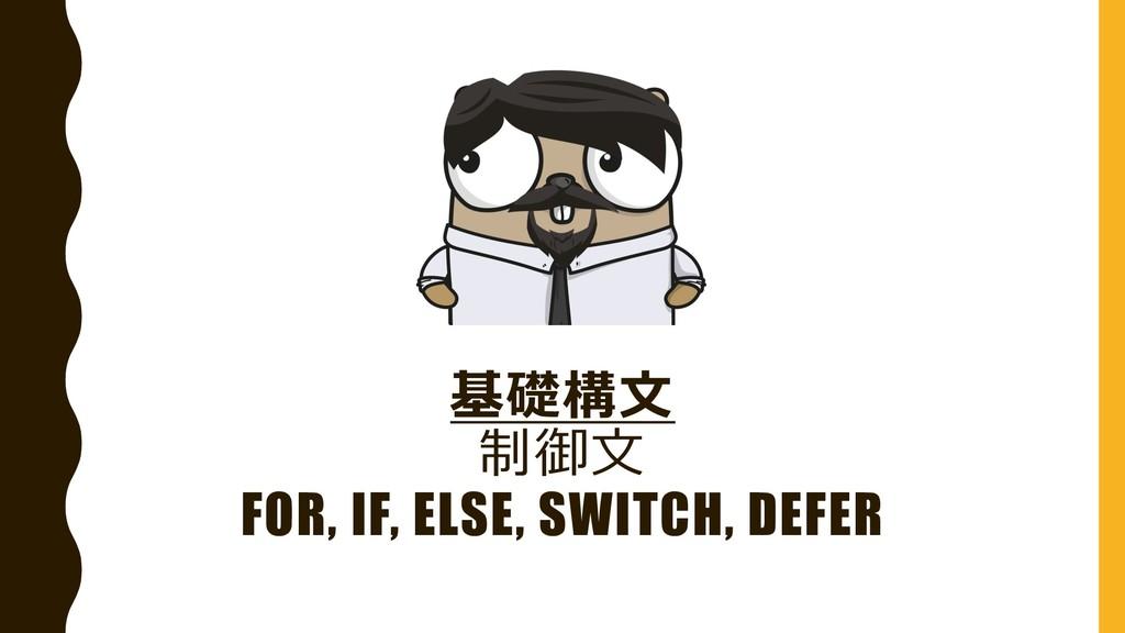 基礎構⽂ 制御⽂ FOR, IF, ELSE, SWITCH, DEFER